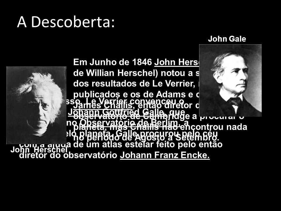 A Descoberta: Em Junho de 1846 John Herschel (filho de Willian Herschel) notou a semelhança dos resultados de Le Verrier, recém publicados e os de Adams e convenceu James Challis, então diretor do observatório de Cambridge a procurar o planeta, mas Challis não encontrou nada no período de Agosto a Setembro.