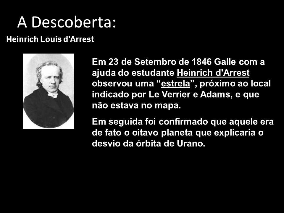 A Descoberta: Em 23 de Setembro de 1846 Galle com a ajuda do estudante Heinrich d Arrest observou uma estrela, próximo ao local indicado por Le Verrier e Adams, e que não estava no mapa.