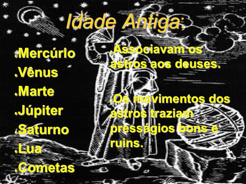 Idade Antiga Idade Antiga:MercúrioVênusMarteJúpiterSaturnoLuaCometas Associavam os astros aos deuses.