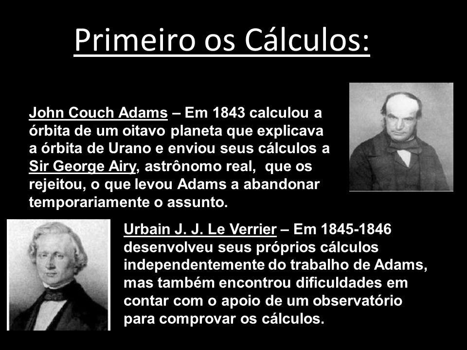 Primeiro os Cálculos: John Couch Adams – Em 1843 calculou a órbita de um oitavo planeta que explicava a órbita de Urano e enviou seus cálculos a Sir George Airy, astrônomo real, que os rejeitou, o que levou Adams a abandonar temporariamente o assunto.