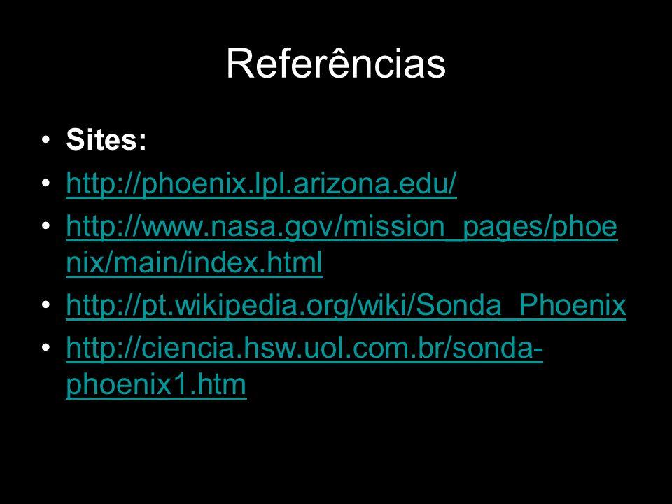 Referências Sites: http://phoenix.lpl.arizona.edu/ http://www.nasa.gov/mission_pages/phoe nix/main/index.htmlhttp://www.nasa.gov/mission_pages/phoe ni