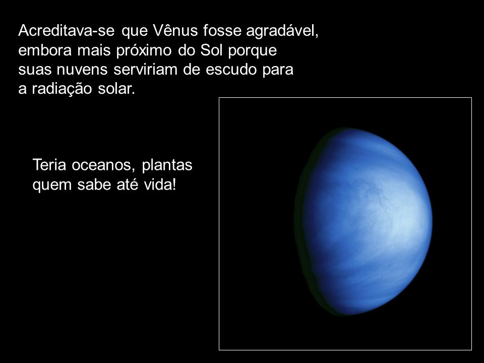 Acreditava-se que Vênus fosse agradável, embora mais próximo do Sol porque suas nuvens serviriam de escudo para a radiação solar. Teria oceanos, plant