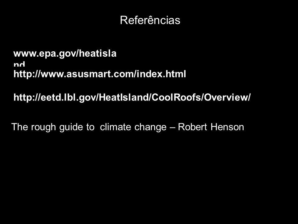 Referências www.epa.gov/heatisla nd http://www.asusmart.com/index.html http://eetd.lbl.gov/HeatIsland/CoolRoofs/Overview/ The rough guide to climate c