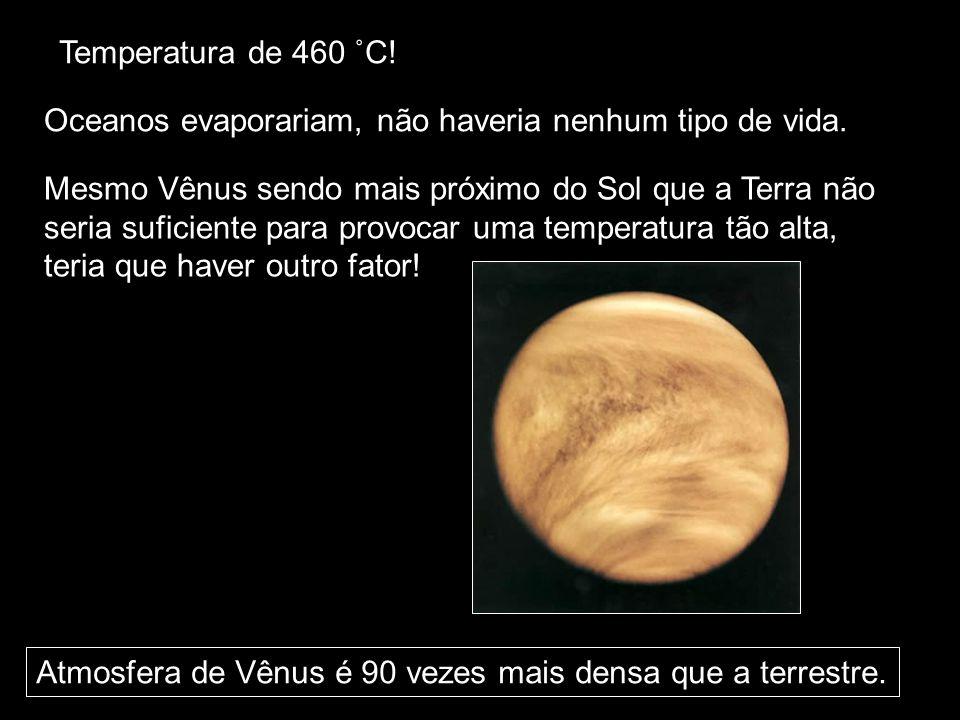Temperatura de 460 ˚C! Oceanos evaporariam, não haveria nenhum tipo de vida. Mesmo Vênus sendo mais próximo do Sol que a Terra não seria suficiente pa