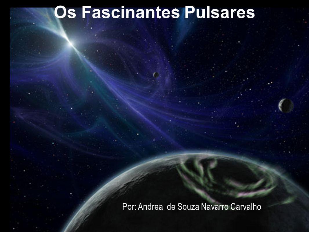 Os Fascinantes Pulsares Por: Andrea de Souza Navarro Carvalho