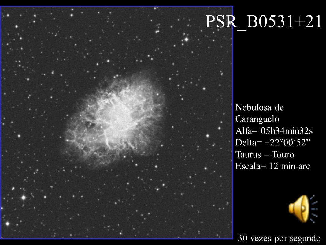PSR_B0531+21 30 vezes por segundo Nebulosa de Caranguelo Alfa= 05h34min32s Delta= +22°00´52 Taurus – Touro Escala= 12 min-arc