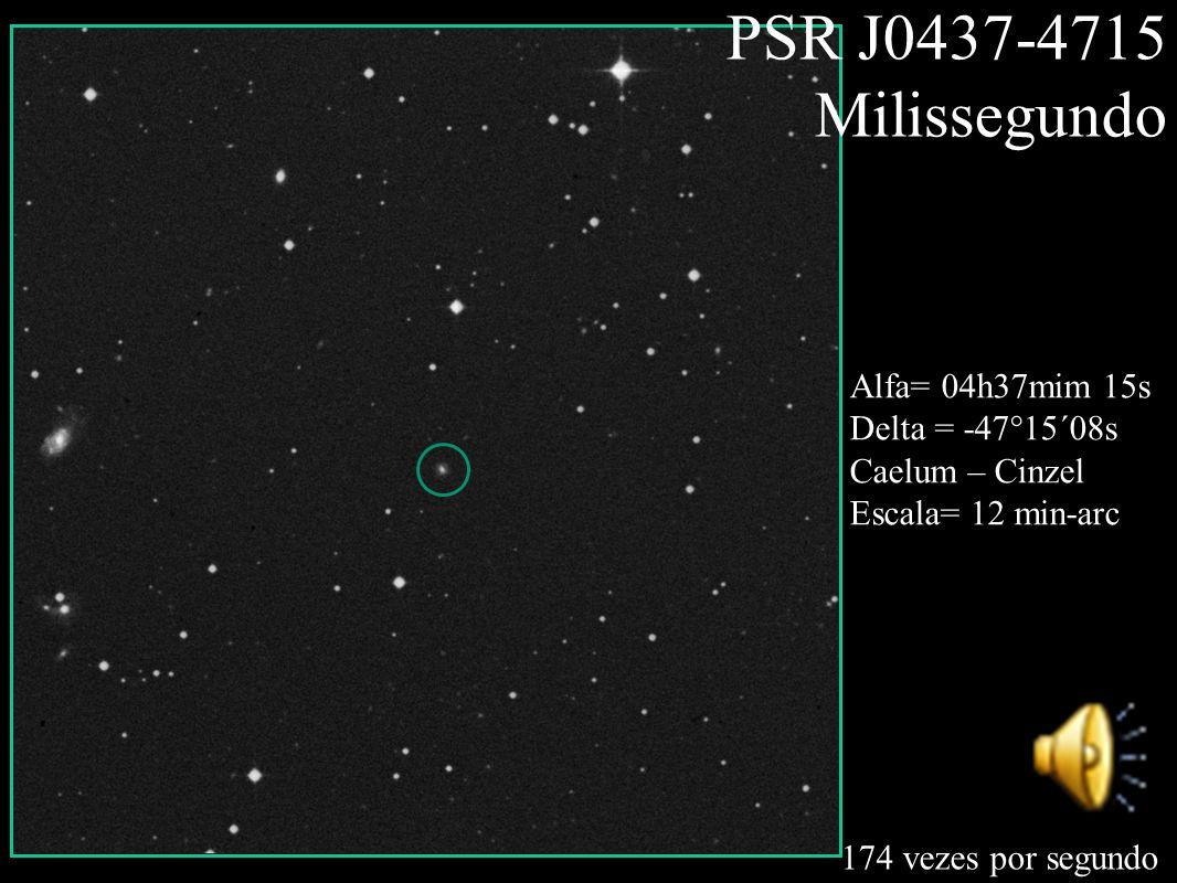 PSR J0437-4715 Milissegundo 174 vezes por segundo Alfa= 04h37mim 15s Delta = -47°15´08s Caelum – Cinzel Escala= 12 min-arc