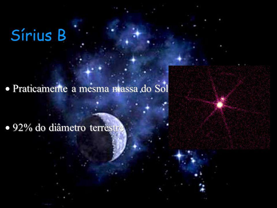 Sírius B Praticamente a mesma massa do Sol Praticamente a mesma massa do Sol 92% do diâmetro terrestre 92% do diâmetro terrestre