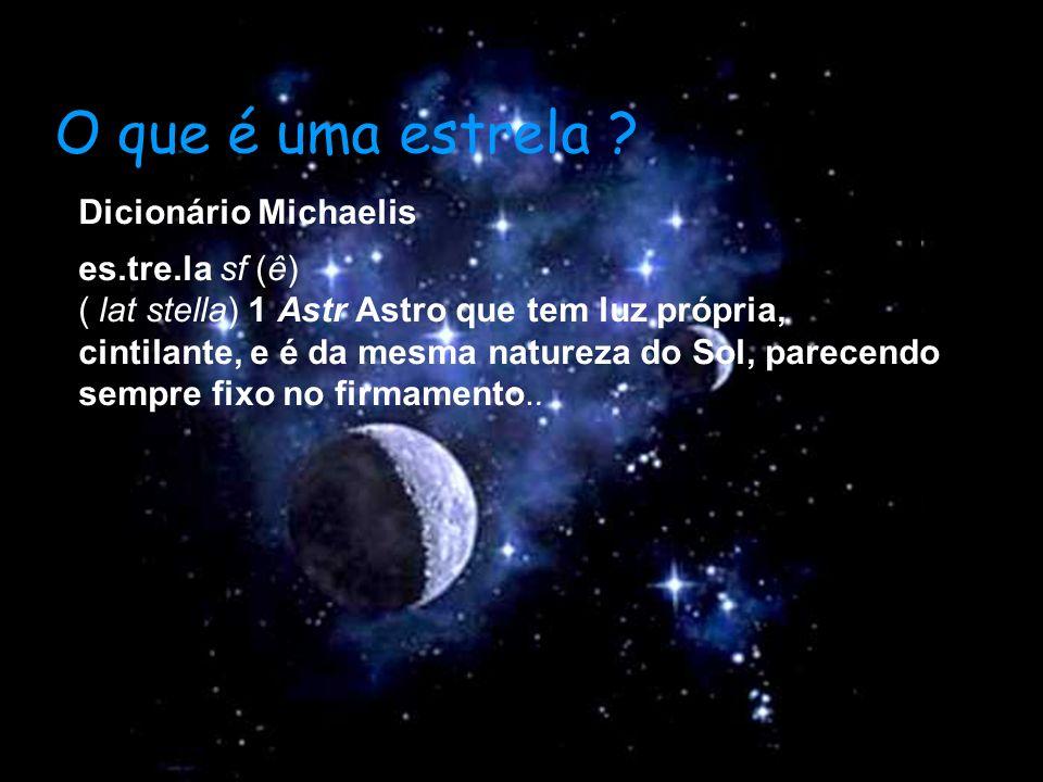 O que é uma estrela ? Dicionário Michaelis es.tre.la sf (ê) ( lat stella) 1 Astr Astro que tem luz própria, cintilante, e é da mesma natureza do Sol,
