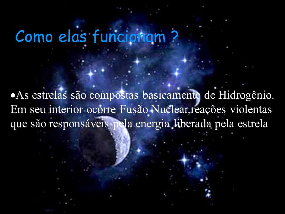 Como elas funcionam ? As estrelas são compostas basicamente de Hidrogênio. Em seu interior ocorre Fusão Nuclear,reações violentas que são responsáveis