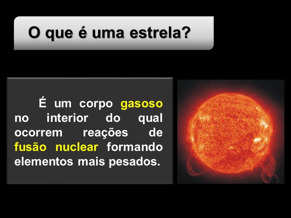 O que é uma estrela? É um corpo gasoso no interior do qual ocorrem reações de fusão nuclear formando elementos mais pesados.