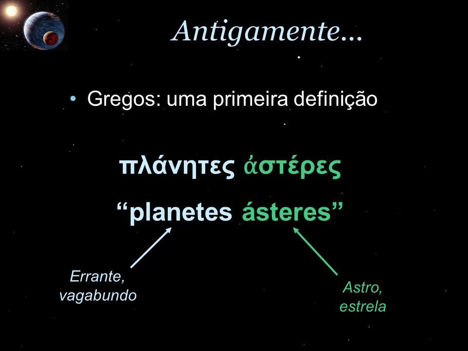 Antigamente... Gregos: uma primeira definiçãoGregos: uma primeira definição πλάνητες στέρες planetes ásteres Astro, estrela Errante, vagabundo