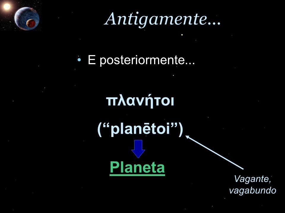 Antigamente... E posteriormente...E posteriormente... πλανήτοι(planētoi) Vagante, vagabundo Planeta