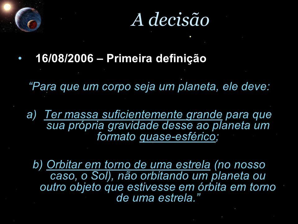 A decisão 16/08/2006 – Primeira definição16/08/2006 – Primeira definição Para que um corpo seja um planeta, ele deve: a)Ter massa suficientemente gran
