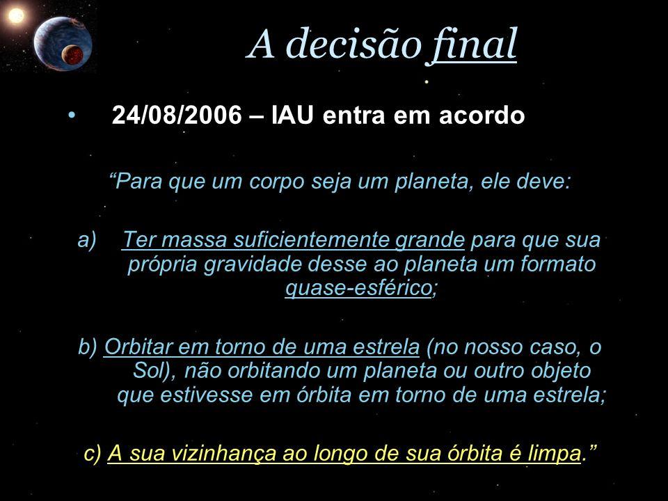 A decisão final 24/08/2006 – IAU entra em acordo24/08/2006 – IAU entra em acordo Para que um corpo seja um planeta, ele deve: a)Ter massa suficienteme