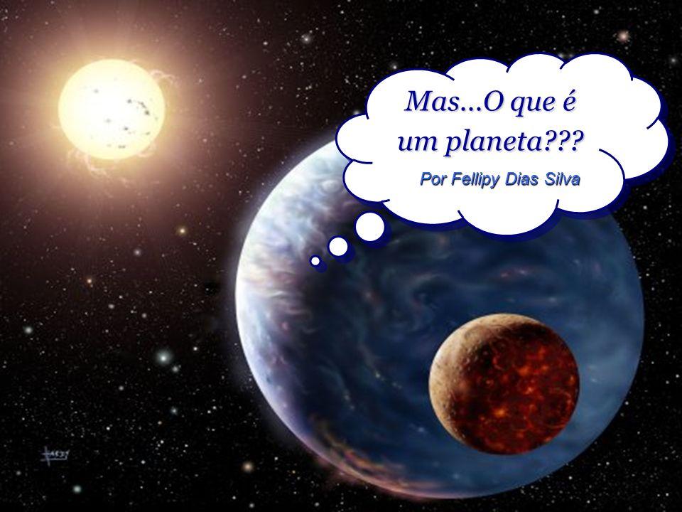 Mas...O que é um planeta??? Mas...O que é um planeta??? Por Fellipy Dias Silva