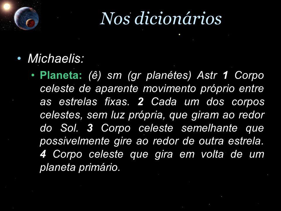 Nos dicionários Michaelis:Michaelis: Planeta: (ê) sm (gr planétes) Astr 1 Corpo celeste de aparente movimento próprio entre as estrelas fixas. 2 Cada