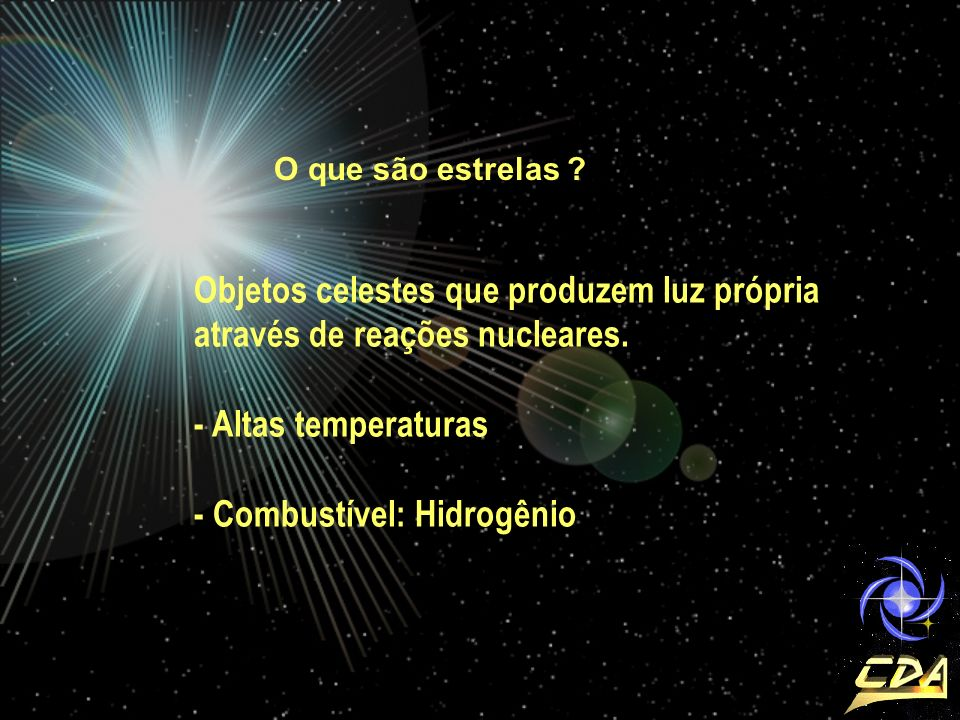 O que são estrelas ? Objetos celestes que produzem luz própria através de reações nucleares. - Altas temperaturas - Combustível: Hidrogênio