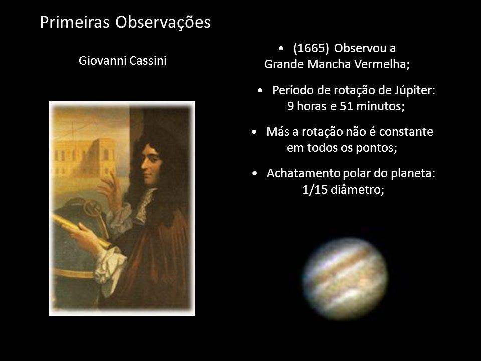 Primeiras Observações Giovanni Cassini (1665) Observou a Grande Mancha Vermelha; Período de rotação de Júpiter: 9 horas e 51 minutos; Achatamento pola