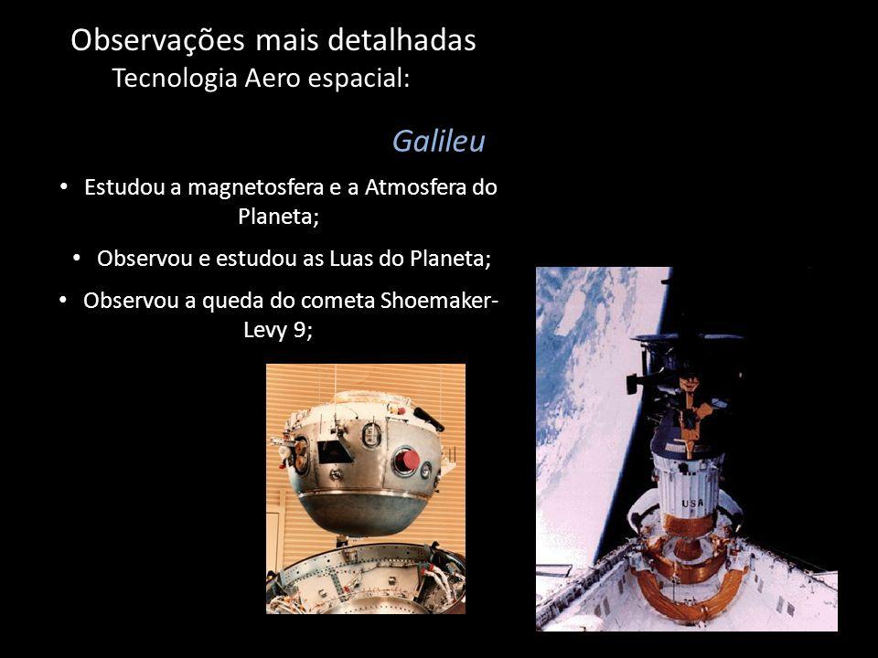 Observações mais detalhadas Tecnologia Aero espacial: Galileu Observou a queda do cometa Shoemaker- Levy 9; Estudou a magnetosfera e a Atmosfera do Pl