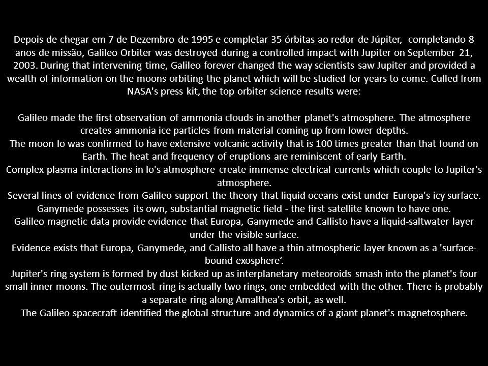 Depois de chegar em 7 de Dezembro de 1995 e completar 35 órbitas ao redor de Júpiter, completando 8 anos de missão, Galileo Orbiter was destroyed duri