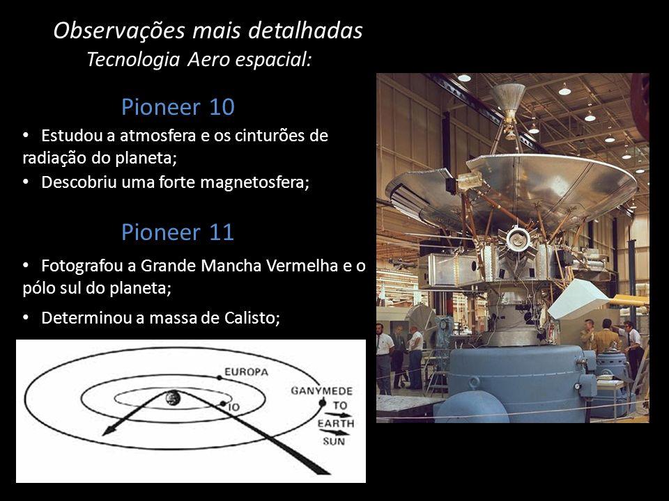 Observações mais detalhadas Tecnologia Aero espacial: Pioneer 10 Estudou a atmosfera e os cinturões de radiação do planeta; Descobriu uma forte magnet