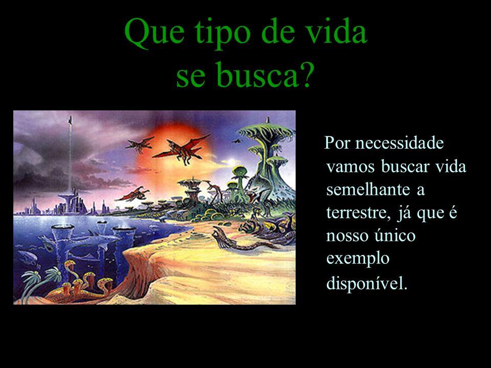 Que tipo de vida se busca? Por necessidade vamos buscar vida semelhante a terrestre, já que é nosso único exemplo disponível.