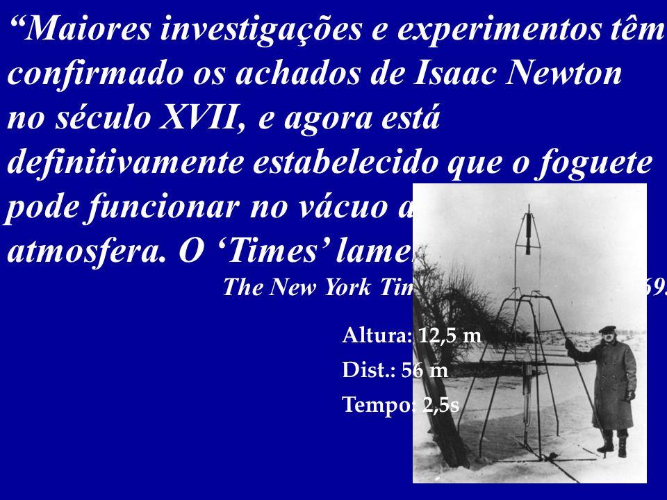 Primeiras Experiências Robert Goddard (1882-1945) Aquele Professor Goddard... não conhece a relação entre ação e reação, e da necessidade de alguma co