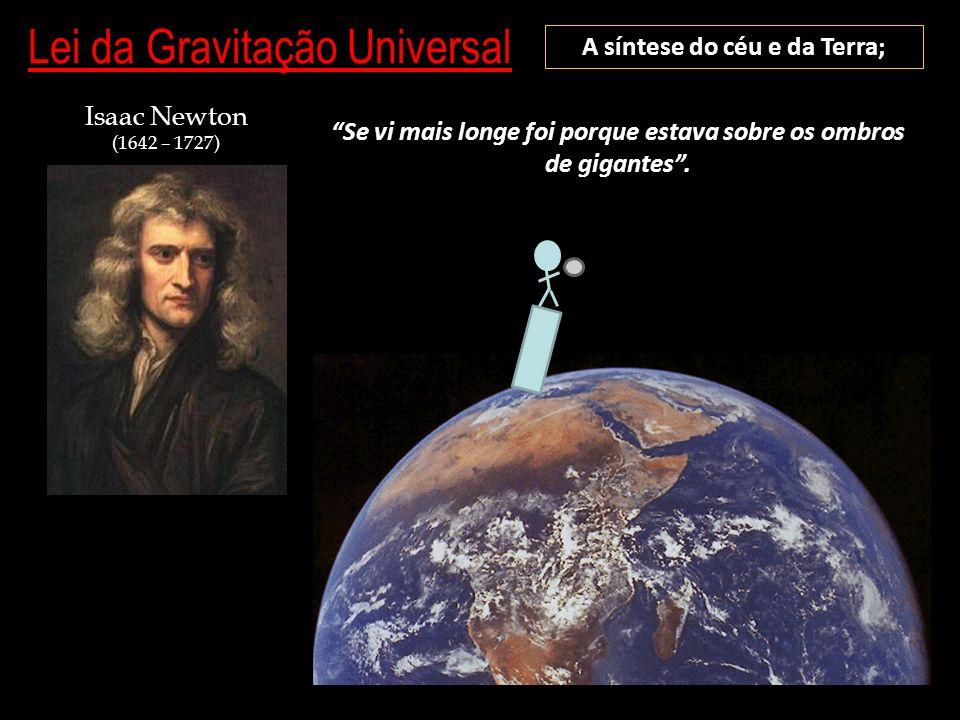 Lei da Gravitação Universal A síntese do céu e da Terra; Isaac Newton (1642 – 1727) Se vi mais longe foi porque estava sobre os ombros de gigantes.