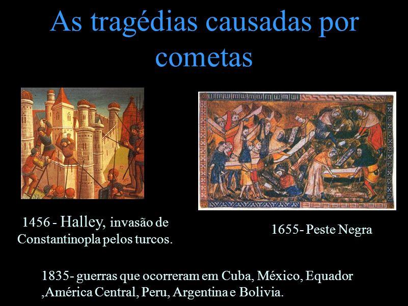 As tragédias causadas por cometas 1456 - Halley, invasão de Constantinopla pelos turcos. 1655- Peste Negra 1835- guerras que ocorreram em Cuba, México
