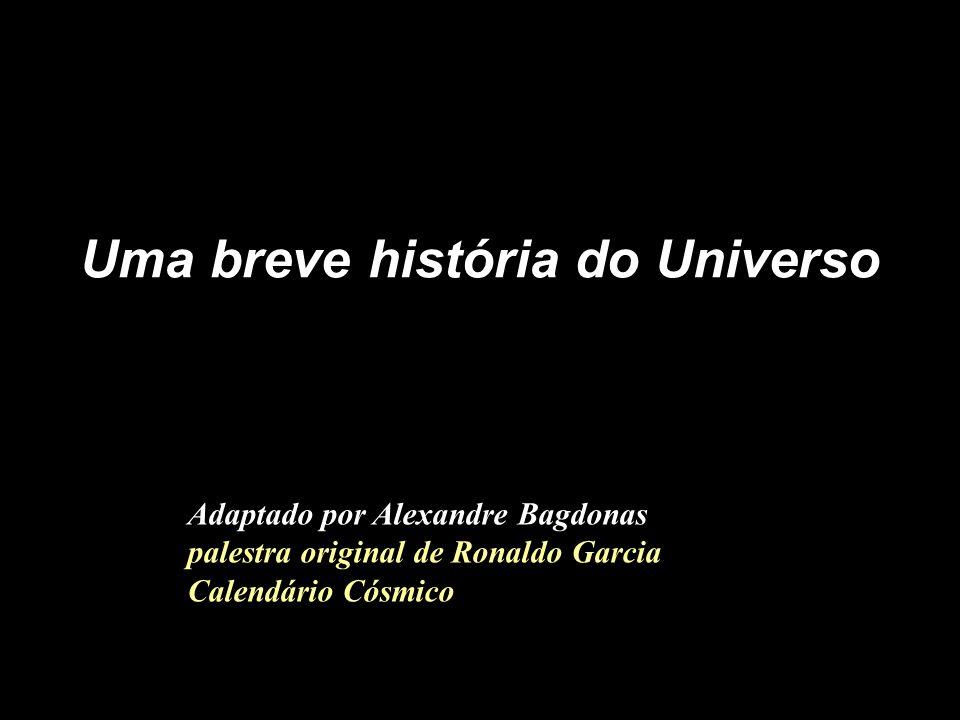 Uma breve história do Universo Adaptado por Alexandre Bagdonas palestra original de Ronaldo Garcia Calendário Cósmico