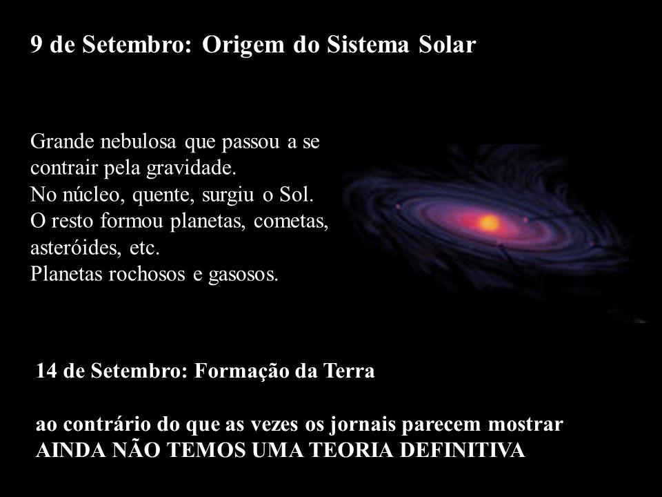 9 de Setembro: Origem do Sistema Solar 14 de Setembro: Formação da Terra ao contrário do que as vezes os jornais parecem mostrar AINDA NÃO TEMOS UMA T
