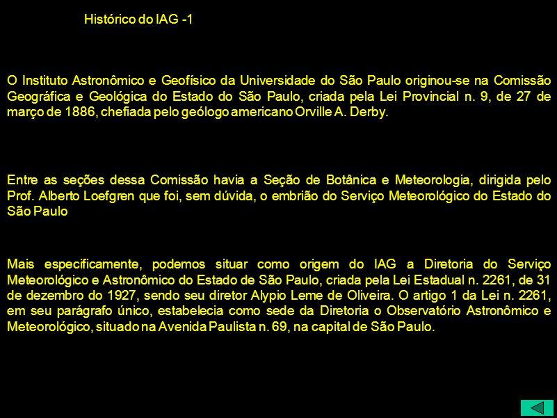 Histórico do IAG -1 O Instituto Astronômico e Geofísico da Universidade do São Paulo originou-se na Comissão Geográfica e Geológica do Estado do São P