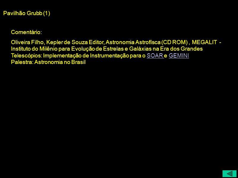 Pavilhão Grubb (1) Comentário: Oliveira Filho, Kepler de Souza Editor, Astronomia Astrofísca (CD ROM), MEGALIT - Instituto do Milênio para Evolução de
