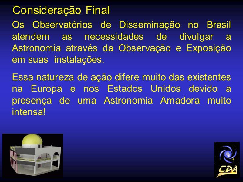 Consideração Final Os Observatórios de Disseminação no Brasil atendem as necessidades de divulgar a Astronomia através da Observação e Exposição em su