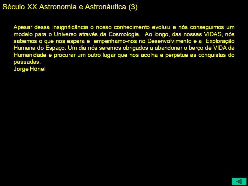 Século XX Astronomia e Astronáutica (3) Apesar dessa insignificância o nosso conhecimento evoluiu e nós conseguimos um modelo para o Universo através