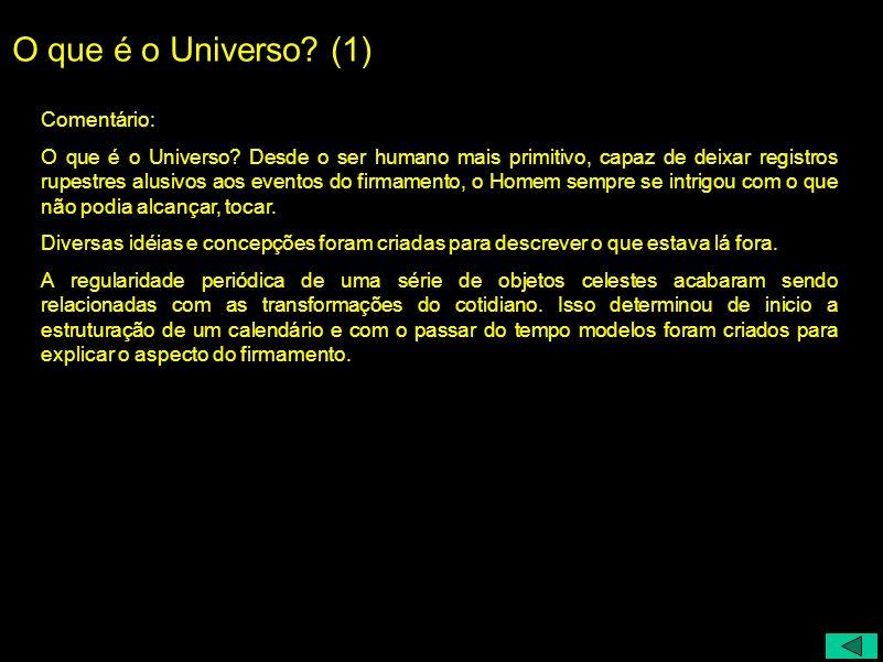 O que é o Universo? (1) Comentário: O que é o Universo? Desde o ser humano mais primitivo, capaz de deixar registros rupestres alusivos aos eventos do