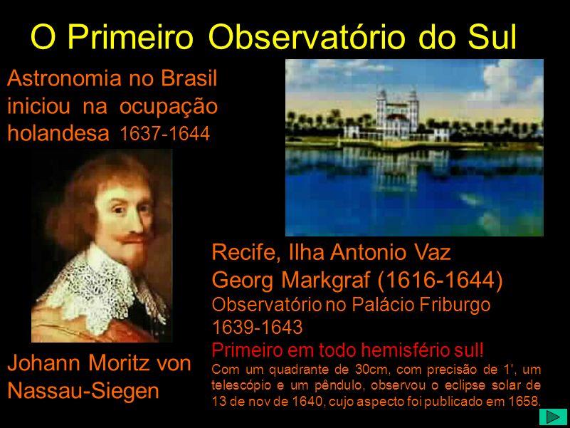 Astronomia no Brasil iniciou na ocupação holandesa 1637-1644 Johann Moritz von Nassau-Siegen Recife, Ilha Antonio Vaz Georg Markgraf (1616-1644) Obser