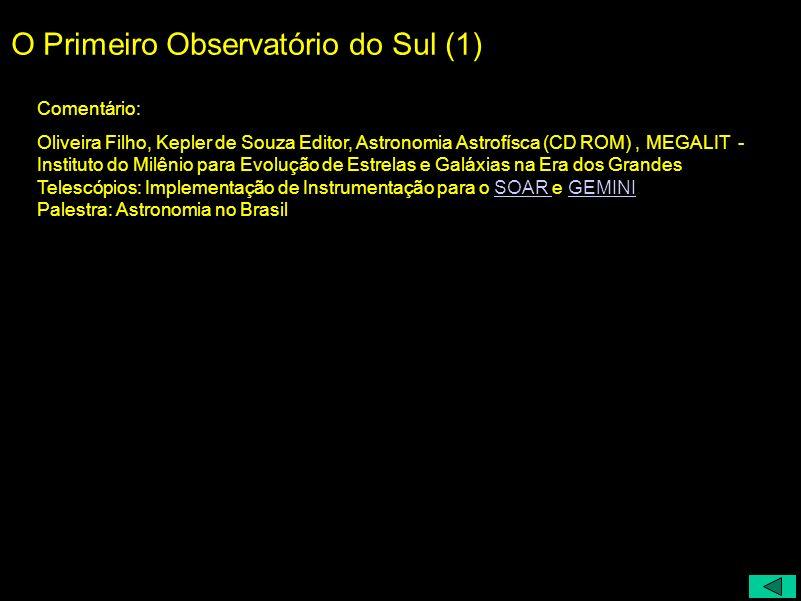 O Primeiro Observatório do Sul (1) Comentário: Oliveira Filho, Kepler de Souza Editor, Astronomia Astrofísca (CD ROM), MEGALIT - Instituto do Milênio