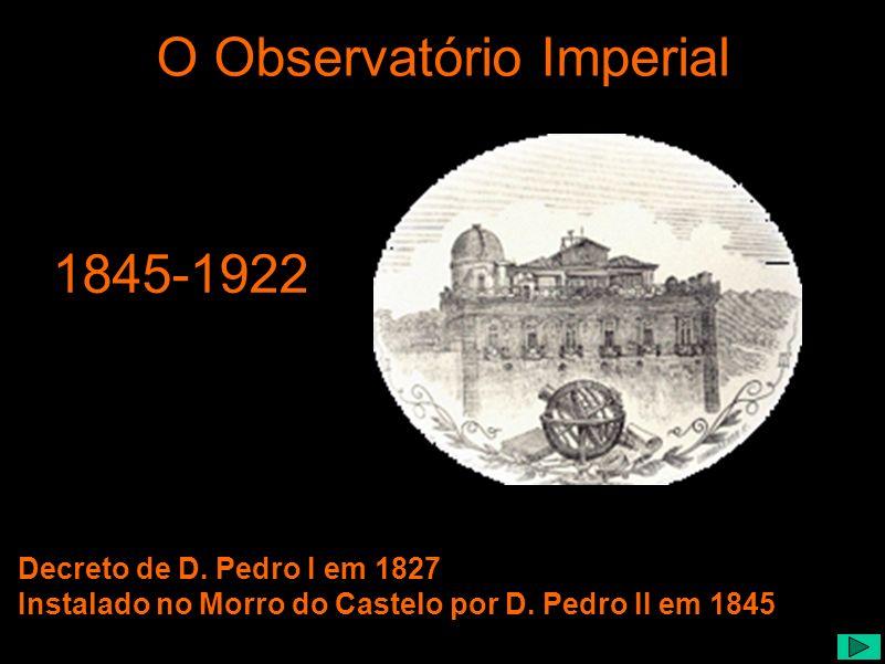 1845-1922 Decreto de D. Pedro I em 1827 Instalado no Morro do Castelo por D. Pedro II em 1845 O Observatório Imperial