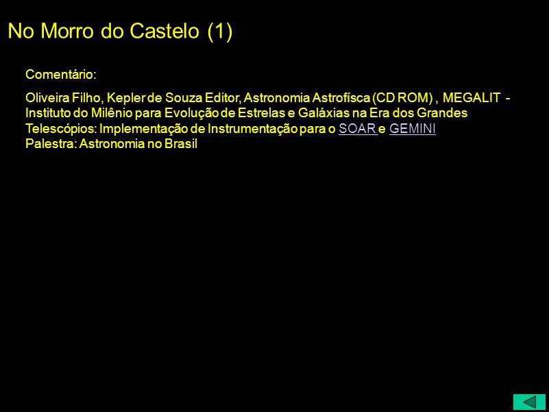 No Morro do Castelo (1) Comentário: Oliveira Filho, Kepler de Souza Editor, Astronomia Astrofísca (CD ROM), MEGALIT - Instituto do Milênio para Evoluç