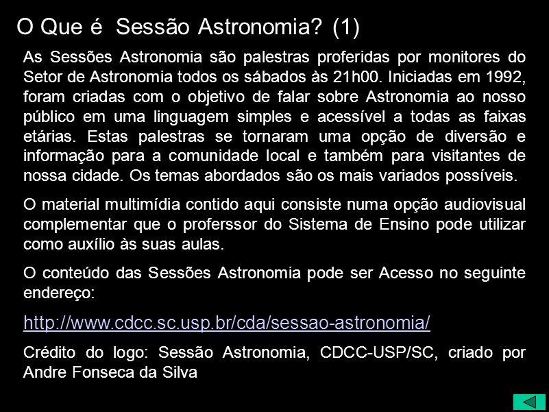 O Que é Sessão Astronomia? (1) As Sessões Astronomia são palestras proferidas por monitores do Setor de Astronomia todos os sábados às 21h00. Iniciada