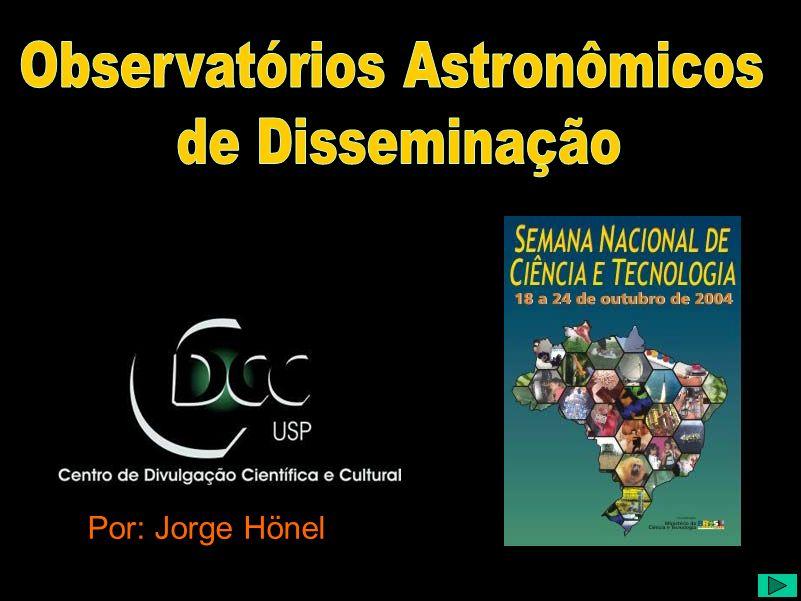 Observatórios Astronômicos de Disseminação (1) Título : Observatórios de Disseminação Astronômica Autor : Jorge Hönel Data da Apresentação: 23/10/2004 Apresentador : Jorge Hönel Resumo: