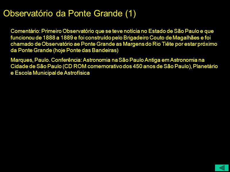 Observatório da Ponte Grande (1) Comentário: Primeiro Observatório que se teve notícia no Estado de São Paulo e que funcionou de 1888 a 1889 e foi con