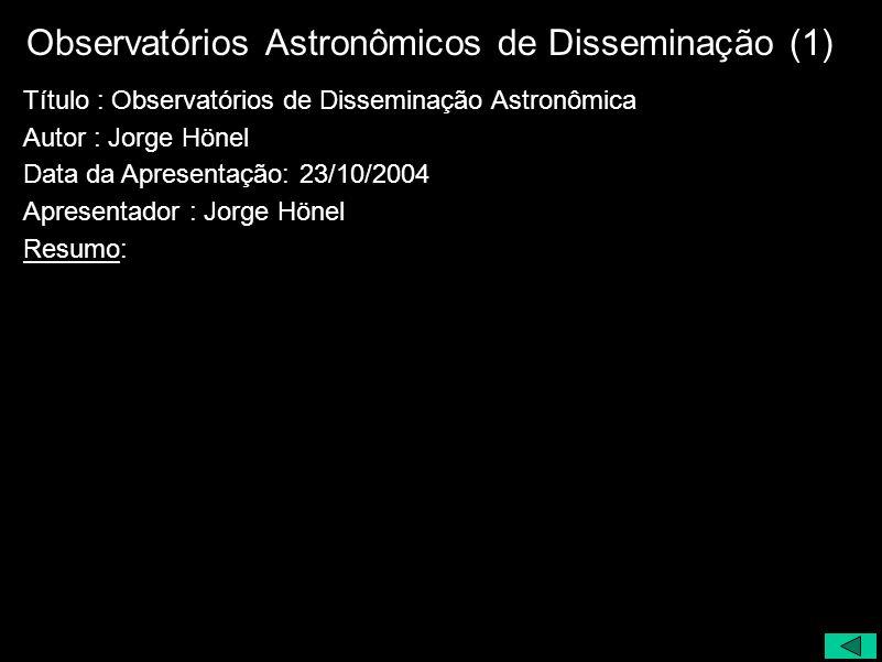 Observatórios Astronômicos de Disseminação (1) Título : Observatórios de Disseminação Astronômica Autor : Jorge Hönel Data da Apresentação: 23/10/2004
