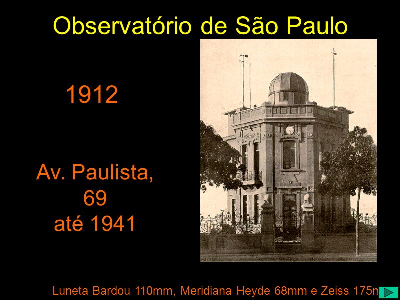 1912 Luneta Bardou 110mm, Meridiana Heyde 68mm e Zeiss 175mm Av. Paulista, 69 até 1941 Observatório de São Paulo