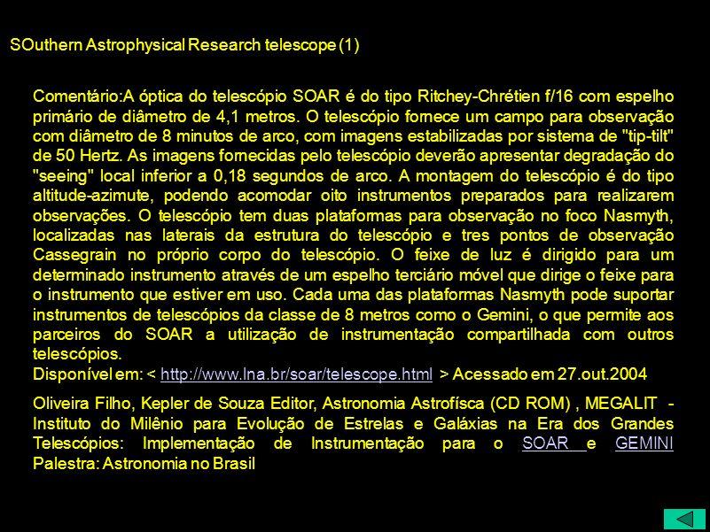 SOuthern Astrophysical Research telescope (1) Comentário:A óptica do telescópio SOAR é do tipo Ritchey-Chrétien f/16 com espelho primário de diâmetro