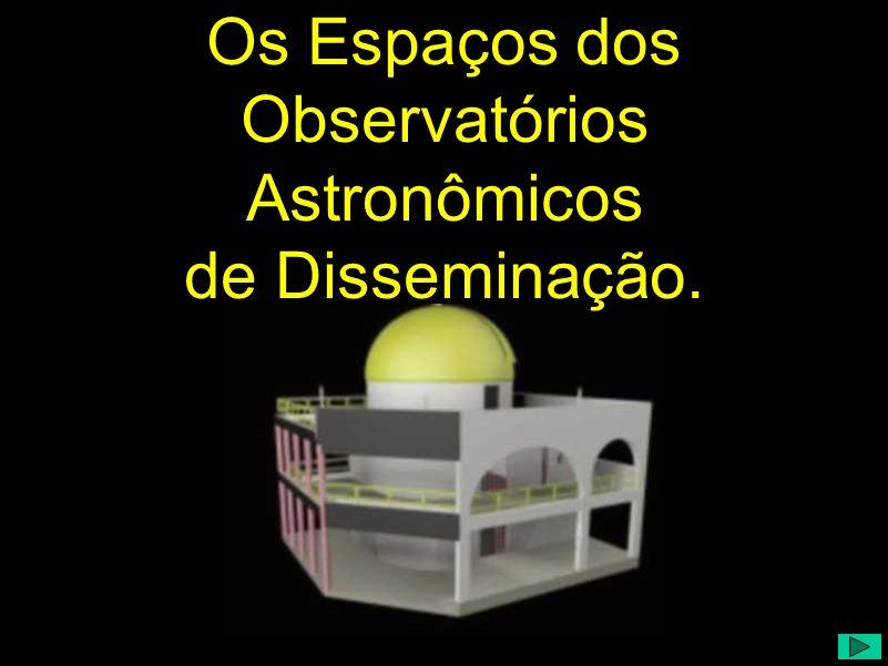 Os Espaços dos Observatórios de Disseminação Os Espaços dos Observatórios Astronômicos de Disseminação.