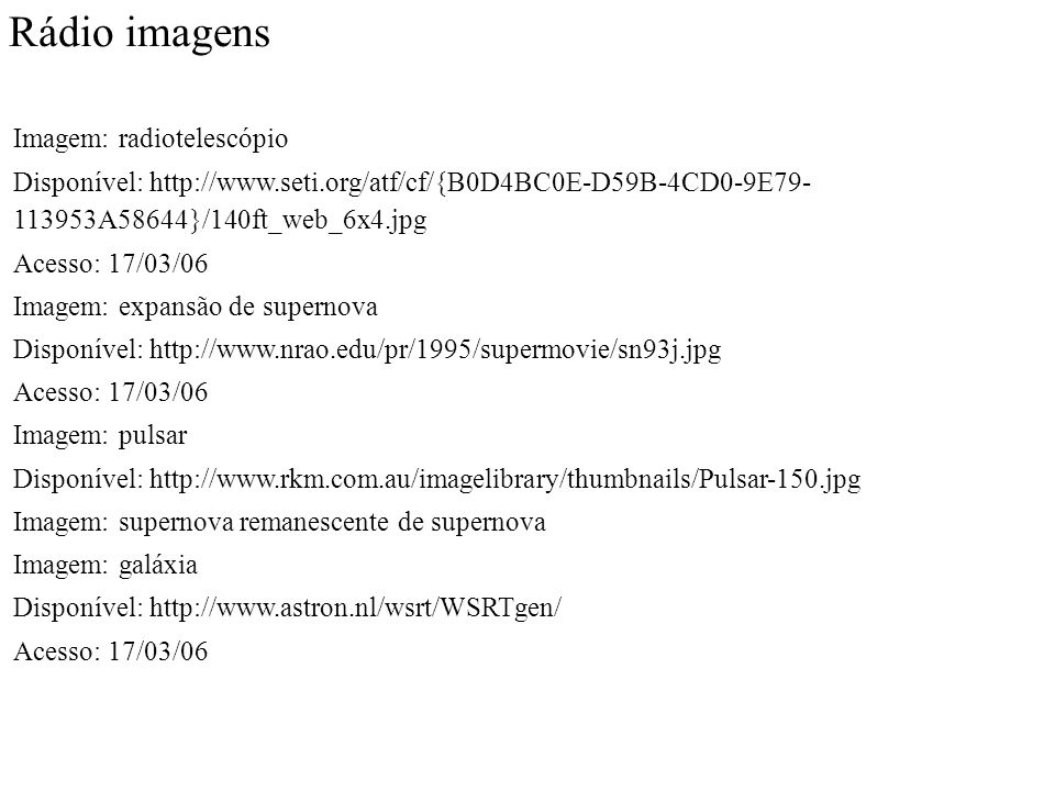 Rádio imagens Imagem: radiotelescópio Disponível: http://www.seti.org/atf/cf/{B0D4BC0E-D59B-4CD0-9E79- 113953A58644}/140ft_web_6x4.jpg Acesso: 17/03/06 Imagem: expansão de supernova Disponível: http://www.nrao.edu/pr/1995/supermovie/sn93j.jpg Acesso: 17/03/06 Imagem: pulsar Disponível: http://www.rkm.com.au/imagelibrary/thumbnails/Pulsar-150.jpg Imagem: supernova remanescente de supernova Imagem: galáxia Disponível: http://www.astron.nl/wsrt/WSRTgen/ Acesso: 17/03/06