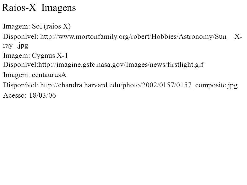 Raios-X Imagens Imagem: Sol (raios X) Disponível: http://www.mortonfamily.org/robert/Hobbies/Astronomy/Sun__X- ray_.jpg Imagem: Cygnus X-1 Disponível:http://imagine.gsfc.nasa.gov/Images/news/firstlight.gif Imagem: centaurusA Disponível: http://chandra.harvard.edu/photo/2002/0157/0157_composite.jpg Acesso: 18/03/06